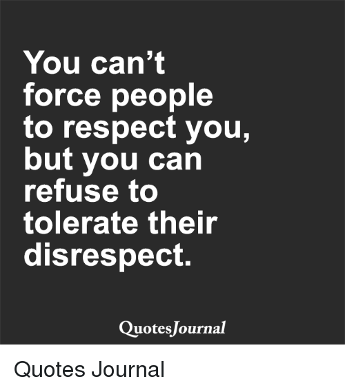 Disrespect Quotes You Can't Force People to Respect You but You Can Refuse to  Disrespect Quotes