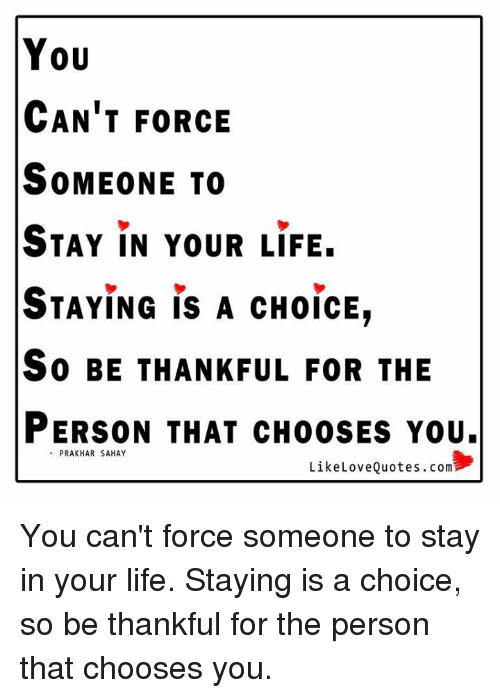 You Cant Force Someone To Stay In Your Life Staying Is A Choice So