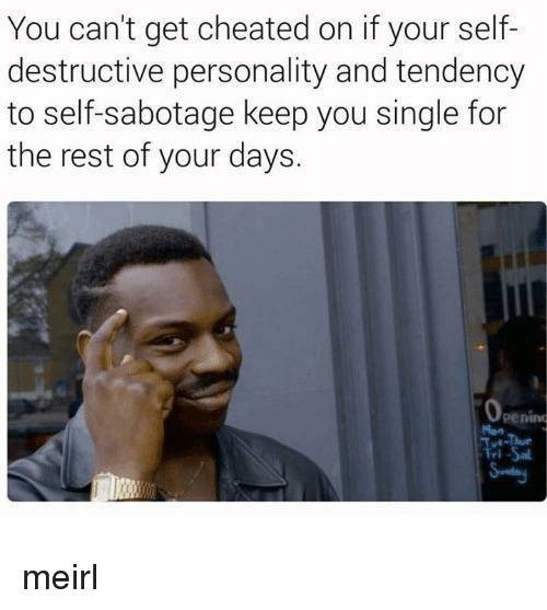 MeIRL, Single, and Rest: You can't get cheated on if your self-  destructive personality and tendency  to self-sabotage keep you single for  the rest of your days.  penino meirl