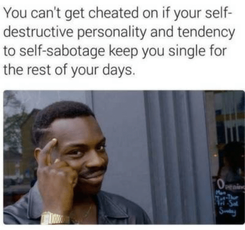 Single, Rest, and Sabotage: You can't get cheated on if your self-  destructive personality and tendency  to self-sabotage keep you single for  the rest of your days.  penin  M  Tet-Tue  Tel Sa  Sy