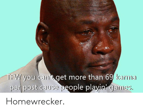 Reddit, Karma, and You: you cant get more than 69  pen post cause  karma  eople playin gain Homewrecker.