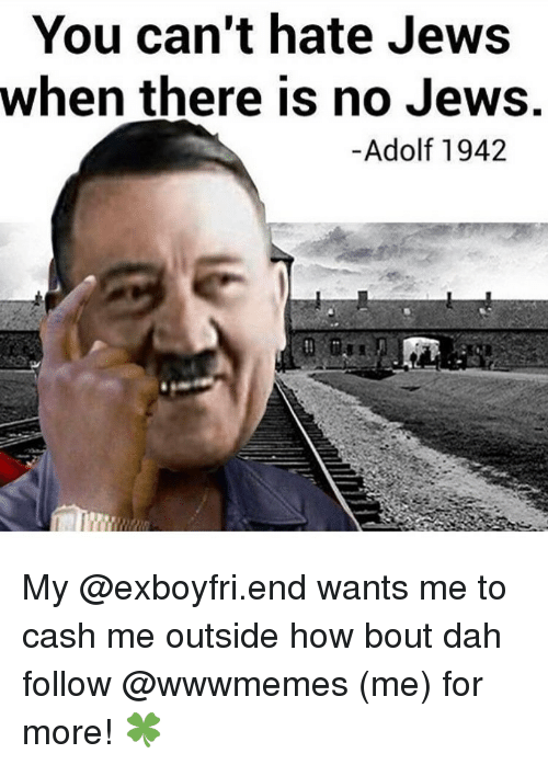 Memes, 🤖, and Hate-Jews: You can't hate Jews  when there is no Jews.  Adolf 1942 My @exboyfri.end wants me to cash me outside how bout dah follow @wwwmemes (me) for more! 🍀