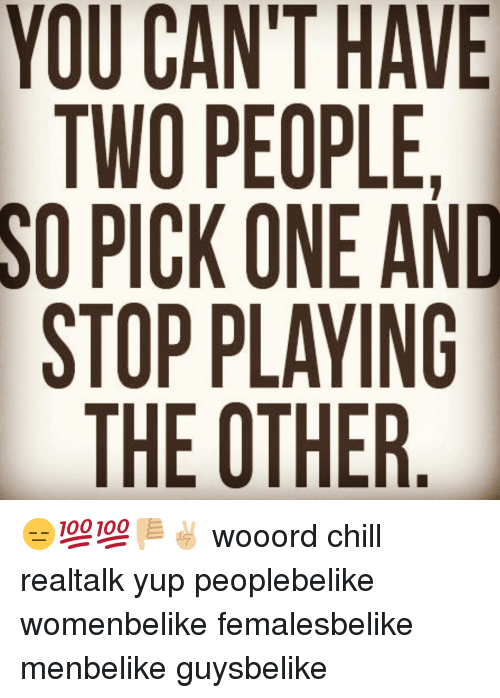 Chill, Memes, and 🤖: YOU CANT HAVE  TWO PEOPLE.  SO PICK ONE AND  STOP PLAYING  AEA N R  TON A  EOLT  APK  P0  COCPE  UWI. 0 H  Y OS  OTOS 😑💯💯👎🏼✌🏼 wooord chill realtalk yup peoplebelike womenbelike femalesbelike menbelike guysbelike