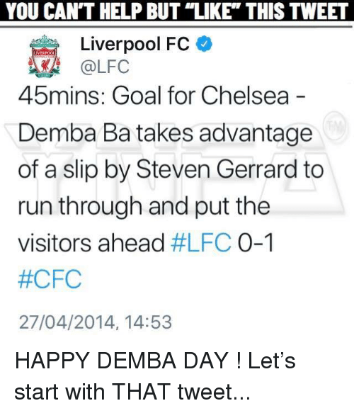 "Chelsea, Memes, and Run: YOU  CAN'T  HELP  BUT  ""LIKE""  THIS  TWEET  Liverpool FC  @LFC  45  mins: Goal for Chelsea  Demba Ba takes advantage  of a slip by Steven Gerrard to  run through and put the  visitors ahead #LFC 0-1  #CFC  27/04/2014, 14:53 HAPPY DEMBA DAY ! Let's start with THAT tweet..."