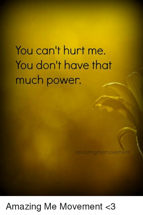 You Cant Hurt Me You Dont Have That Much Power Amazing Memovement