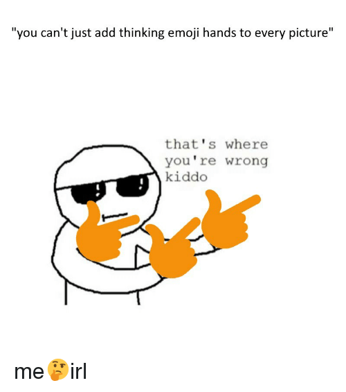 "Emoji, Add, and Picture: ""you can't just add thinking emoji hands to every picture""  that's where  you're wrong  kiddo me🤔irl"