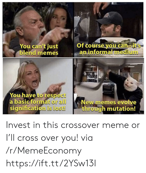 Meme, Memes, and Respect: You can't just  blend memes  Of course you can-it's  an informalmedium  You have to respect  a basic format or all  signification is lost!  New memes evolve  through mutation! Invest in this crossover meme or I'll cross over you! via /r/MemeEconomy https://ift.tt/2YSw13I