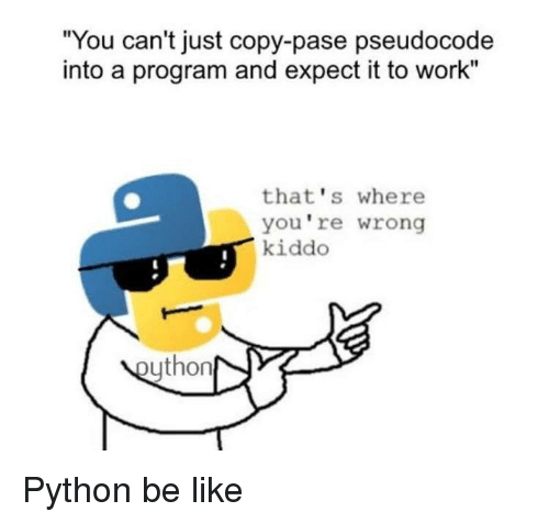 "Be Like, Work, and Python: ""You can't just copy-pase pseudocode  into a program and expect it to work""  that's where  you're wrong  kiddo  ython Python be like"
