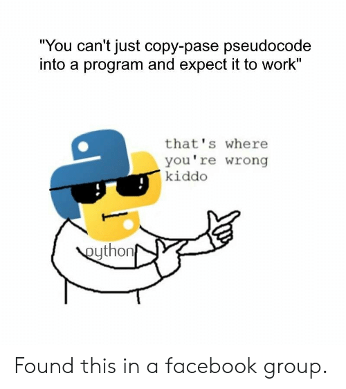 """Facebook, Work, and Group: """"You can't just copy-pase pseudocode  into a program and expect it to work""""  that's where  you're wrong  kiddo  eython Found this in a facebook group."""
