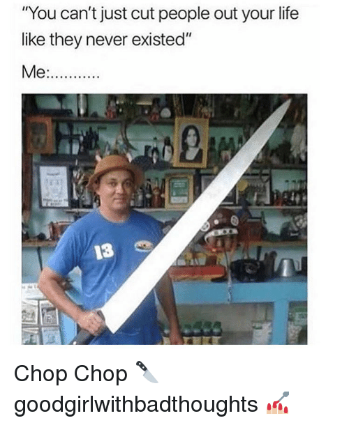 """Life, Memes, and Never: """"You can't just cut people out your life  like they never existed"""" Chop Chop 🔪 goodgirlwithbadthoughts 💅🏼"""