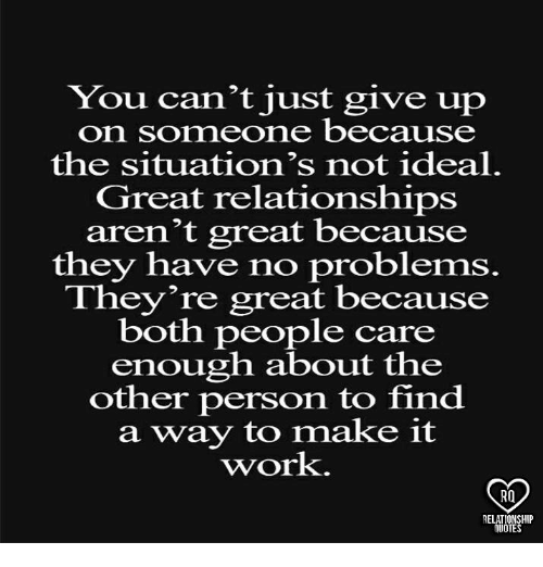 Memes, Relationships, and Work: You can't just give up  on someone because  the situation's not ideal.  Great relationships  aren't great because  they have no problems  They're great because  both people care  enough about the  other person to find  a way to make it  work.  RQ  RELATIONSHIP  UOTES