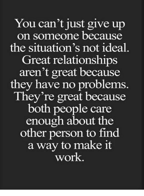 Relationships, Work, and Make: You can't just give up  on someone because  the situation's not ideal.  Great relationships  aren't great because  they have no problems  ney're great because  both people care  enough about the  other person to find  a way to make it  work.