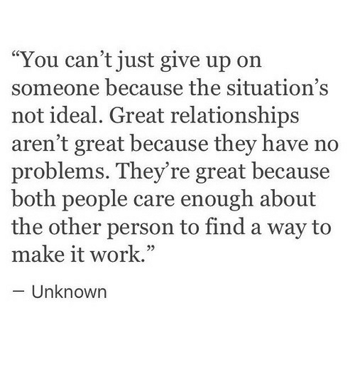 "Relationships, Work, and Unknown: ""You can't just give up on  someone because the situation's  not ideal. Great relationships  aren't great because they have no  problems. They're great because  both people care enough about  the other person to find a way to  make it work.""  - Unknown  05"