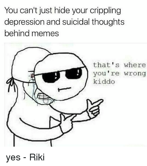 you cant just hide your crippling depression and suicidal thoughts 12949066 ✅ 25 best memes about meme definition meme definition memes