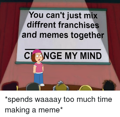 Meme, Memes, and Too Much: You can't just mix  diffrent franchises  and memes together  CLNGE MY MIND