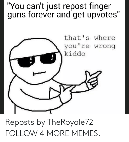 """Dank, Guns, and Memes: """"You can't just repost finger  guns forever and get upvotes""""  that's where  you're wrong  kiddo Reposts by TheRoyale72 FOLLOW 4 MORE MEMES."""