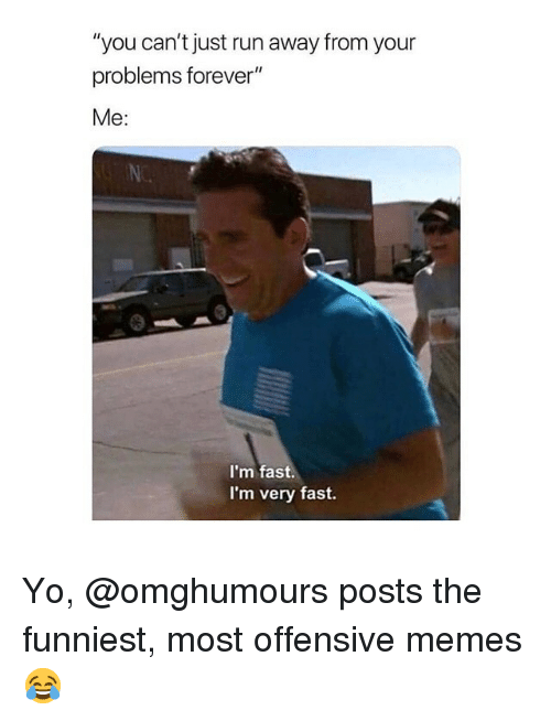 """Memes, Run, and Yo: """"you can't just run away from your  problems forever""""  Me:  I'm fast.  I'm very fast. Yo, @omghumours posts the funniest, most offensive memes 😂"""