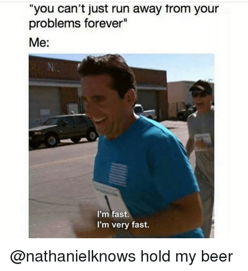 Beer, Run, and Forever: you can't just run away from your  problems forever  Me:  I'm fast.  I'm very fast. @nathanielknows hold my beer