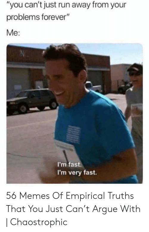 "Arguing, Memes, and Run: ""you can't just run away from your  problems forever""  Me:  I'm fast  I'm very fast. 56 Memes Of Empirical Truths That You Just Can't Argue With 