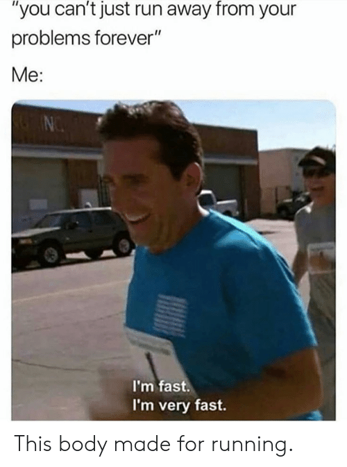 "Dank, Run, and Forever: ""you can't just run away from your  problems forever""  Me:  I'm fast.  I'm very fast. This body made for running."