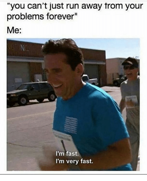 "Dank, Run, and Forever: ""you can't just run away trom your  problems forever""  Me:  I'm fast.  I'm very fast."