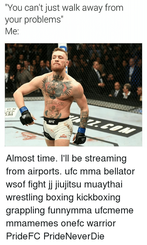 """Boxing, Memes, and Ufc: """"You can't just walk away from  your problems""""  Me:  UFC Almost time. I'll be streaming from airports. ufc mma bellator wsof fight jj jiujitsu muaythai wrestling boxing kickboxing grappling funnymma ufcmeme mmamemes onefc warrior PrideFC PrideNeverDie"""