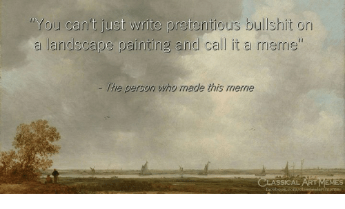 Facebook, Meme, and Pretentious: You can't just write pretentious bullshit on  a landscape painting and call it a meme  The person who rmade this merne  SSICAL RT EMES  facebook.com/elassicalartimemes