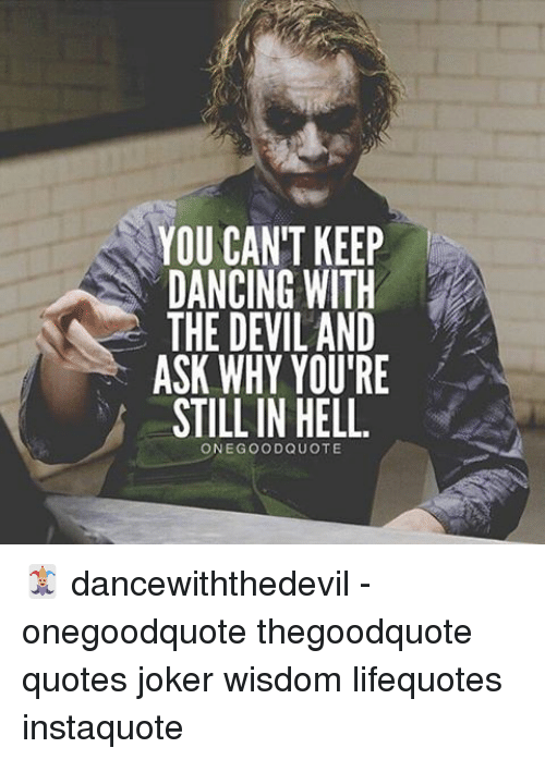 You Can T Keep Dancing With The Devil And Ask Why You Re Still In