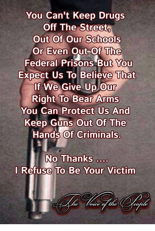 Drugs, Guns, and Memes: You Can't Keep Drugs  OffiThe Street  Out Of Our Schools  Or Even Out-Of The  Federal Prisons But You  Expect Us To Believe That  If We Give Up our  Right To Bear Arms  You Can Protect Us And  Keep Guns Out Of The  Hands Of Criminals.  No Thanks o  l Refuse To Be Your Victim