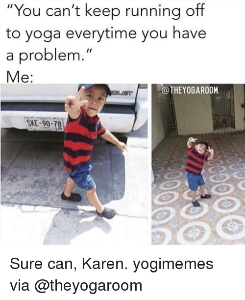 "Memes, Yoga, and Running: ""You can't keep running off  to yoga everytime you have  a problem  Me:  @THEYOGAROOM  SKE-90-78 Sure can, Karen. yogimemes via @theyogaroom"