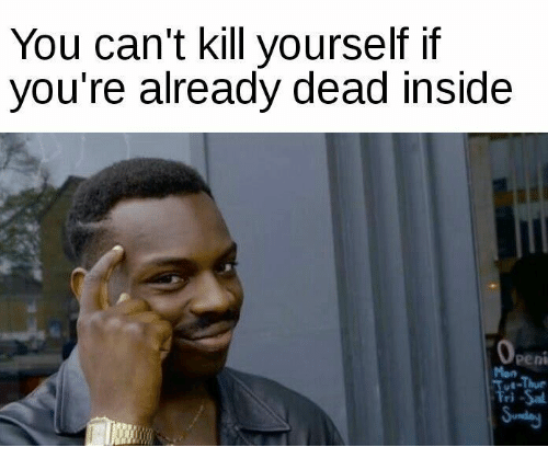 Kill Yourself, Dead, and Deads: You can't kill yourself if  you're already dead inside  Obeni