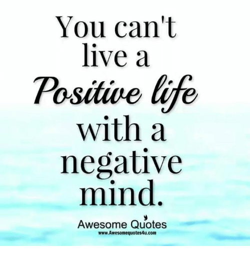 You Can T Live A Positive Life With A Negative Mind Awesome Quotes