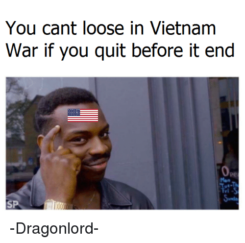 Vietnamball, Vietnam War, and Looses: You cant loose in Vietnam  War if you quit before it end -Dragonlord-