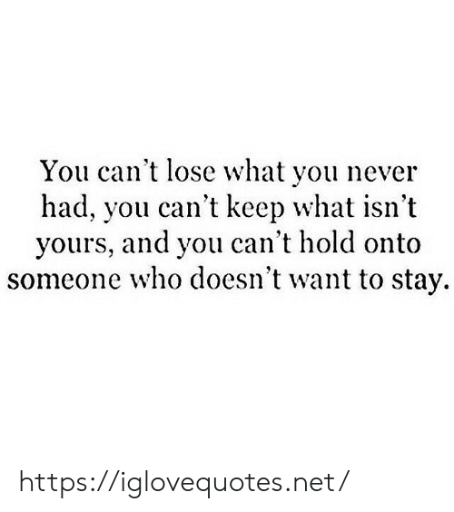 Never, Net, and Who: You can't lose what you never  had, you can't keep what isn't  yours, and you can't hold onto  someone who doesn't want to stay https://iglovequotes.net/