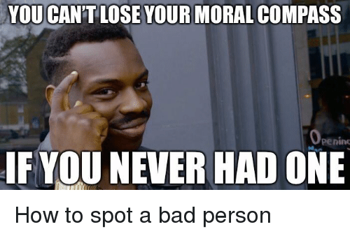 Bad, How To, and Never: YOU CAN'T LOSE YOUR MORAL COMPASS  penin  IF YOU NEVER HAD ONE How to spot a bad person
