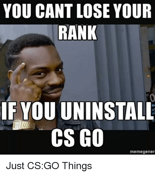Memes, 🤖, and Cs Go: YOU CANT LOSE YOUR  RANK  IF YOUUNINSTALL  CS GO  meme gener Just CS:GO Things