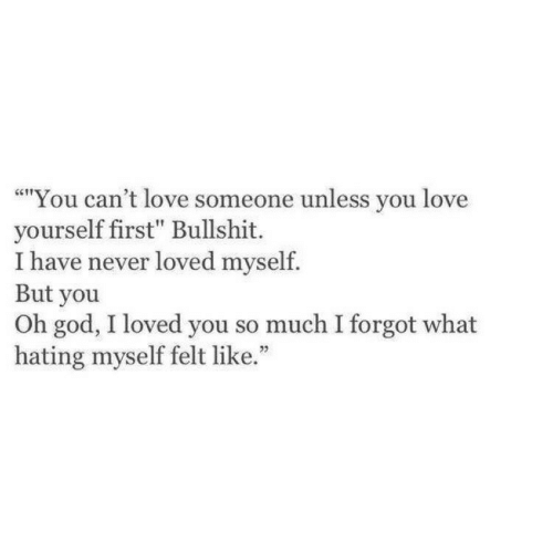 "God, Love, and Bullshit: ""You can't love someone unless you love  yourself first"" Bullshit.  I have never loved myself.  But you  Oh god, I loved you so much I forgot what  hating myself felt like."""
