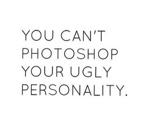 Photoshop, Ugly, and Personality: YOU CAN'T  PHOTOSHOP  YOUR UGLY  PERSONALITY