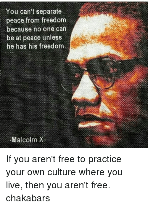 Malcolm X, Memes, and Free: You can't separate  peace from freedom  because no one can  be at peace unless  he has his freedom.  Malcolm X If you aren't free to practice your own culture where you live, then you aren't free. chakabars