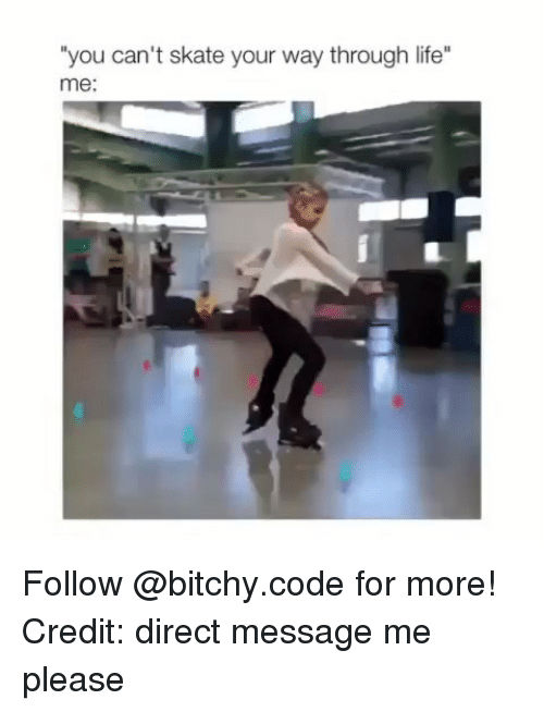"Life, Memes, and Skate: ""you can't skate your way through life""  me: Follow @bitchy.code for more! Credit: direct message me please"