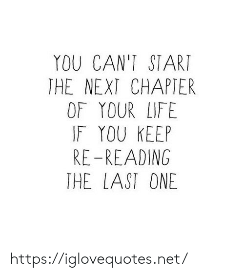 Life, Net, and Next: YOU CAN'T START  THE NEXT CHAPTER  OF YOUR LIFE  F YOU KEEP  RE-READING  THE LAST ONE https://iglovequotes.net/