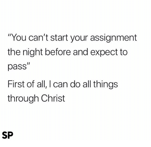 """Can, All, and First: """"You can't start your assignment  the night before and expect to  pass""""  First of all, I can do all things  through Christ  SP"""