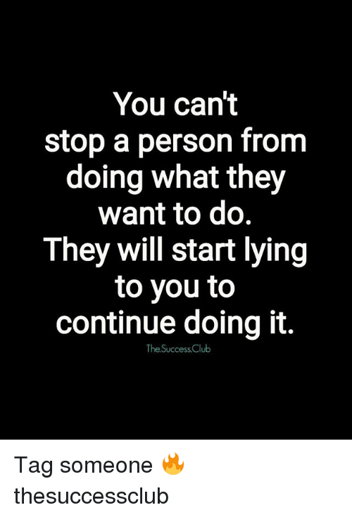 Club, Memes, and Tag Someone: You can't  stop a person from  doing what they  want to do.  They will start lying  to you to  continue doing it.  The Success Club Tag someone 🔥 thesuccessclub