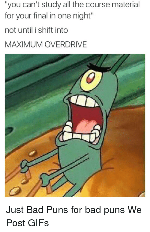 """Bad, Finals, and Gif: """"you can't study all the course material  for your final in one night""""  not until i shift into  MAXIMUM OVERDRIVE Just Bad Puns for bad puns  We Post GIFs"""