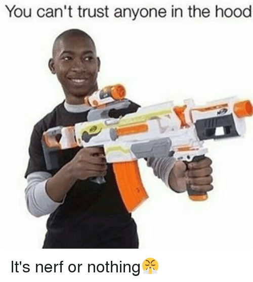 you can t trust anyone in the hood it s nerf or nothing meme on