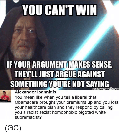 Arguing, Memes, and Lost: YOU CAN'T WIN  IF YOUR ARGUMENT MAKES SENSE  THEY'LL JUST ARGUE AGAINST  SOMETHING YOURE NOT SAYING  memecrinch.con  Alexander loannidiS  You mean like when you tell a liberal that  Obamacare brought your premiums up and you lost  your healthcare plan and they respond by calling  you a racist sexist homophobic bigoted white  supremacist? (GC)