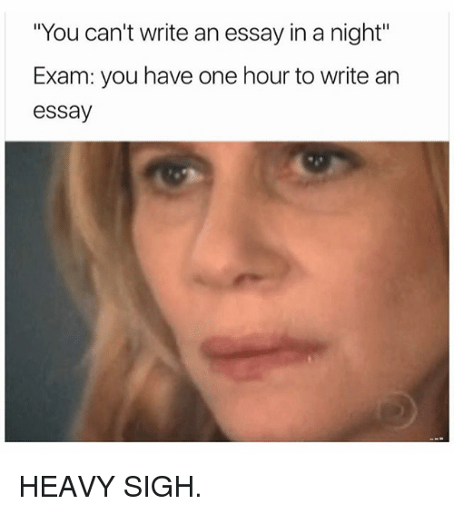 you can t write an essay in a night exam you have one hour to  memes 🤖 and sigh you can t write an essay in