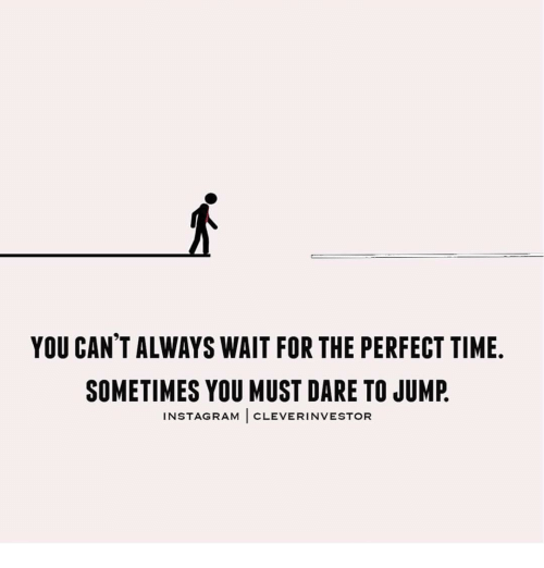Instagram, Memes, and Jumped: YOU CANTALWAYS WAIT FOR THE PERFECT TIME.  SOMETIMES YOU MUST DARE TO JUMP  INSTAGRAM  CLEVERINVESTOR