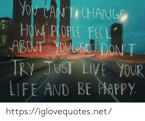 Life, Live, and How: You CANTI CHANG  HOW PLOPLE FEEL  ABOUT YOUSO DON T  TRY JUST LIVE YOUR  LIFE AND BE MAPPY https://iglovequotes.net/