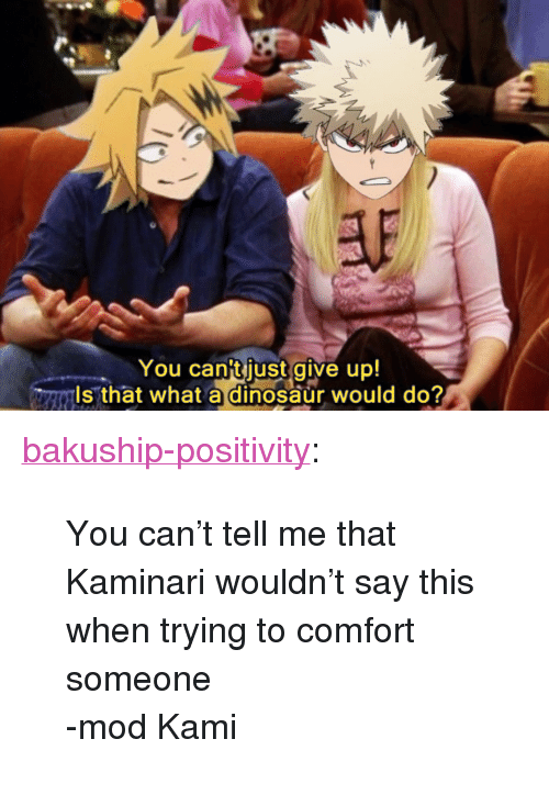 """Dinosaur, Tumblr, and Blog: You cantjust give up!  ls that what a dinosaur would do? <p><a href=""""https://bakuship-positivity.tumblr.com/post/173320487035/you-cant-tell-me-that-kaminari-wouldnt-say-this"""" class=""""tumblr_blog"""">bakuship-positivity</a>:</p>  <blockquote><p>You can't tell me that Kaminari wouldn't say this when trying to comfort someone</p>  <p>-mod Kami</p></blockquote>"""